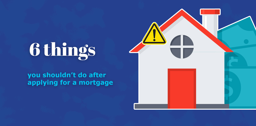 Six things you shouldn't do after applying for a mortgage
