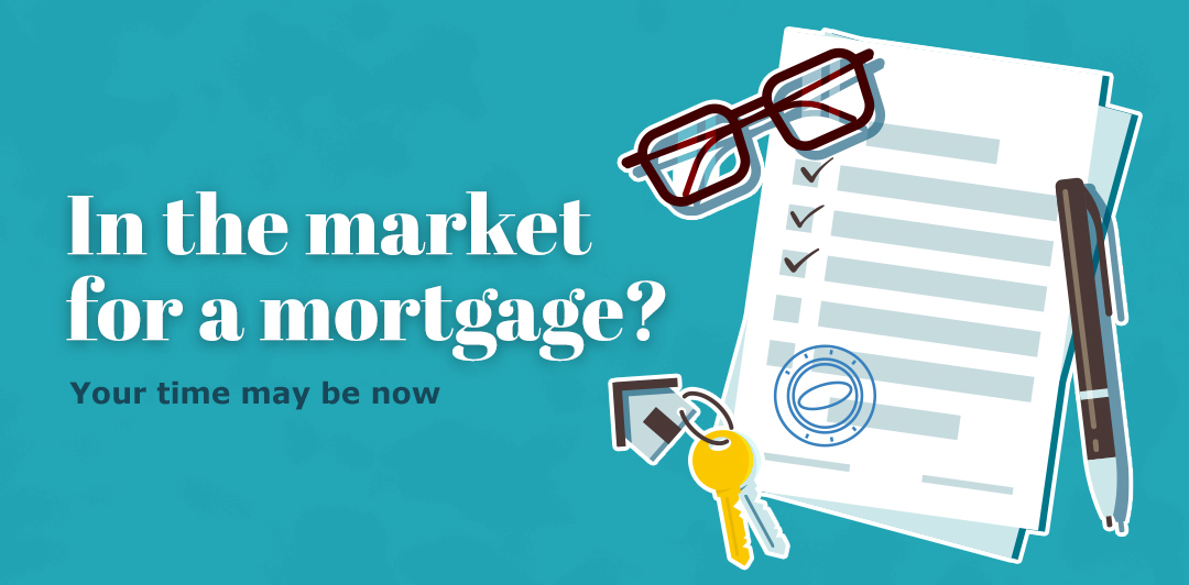 In the market for a mortgage? Your time may be now