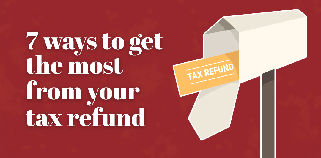 Seven ways to get the most from your tax refund