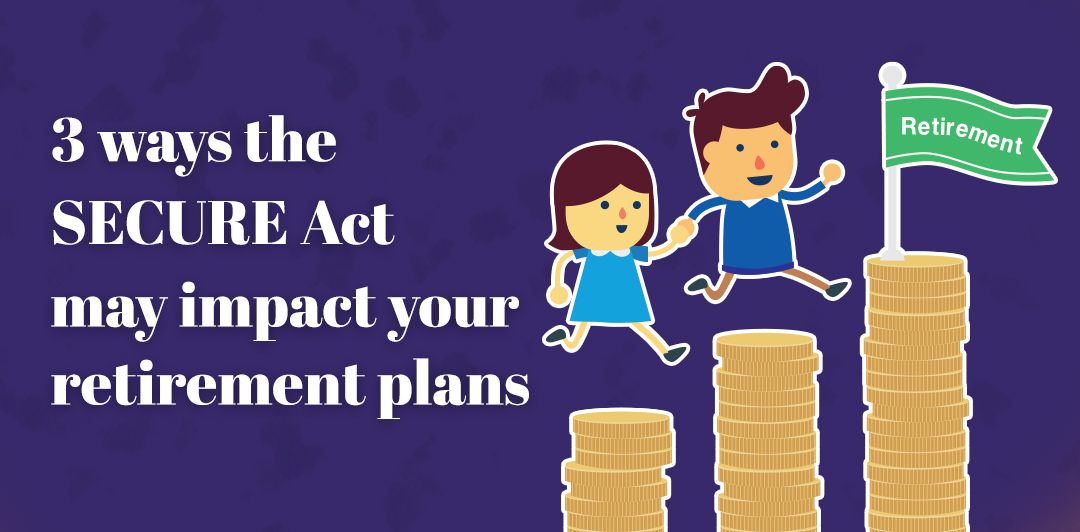 Three ways the SECURE Act may impact your retirement plans